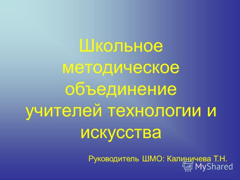 Школьное методическое объединение учителей технологии и искусства Руководитель ШМО: Калиничева Т.Н.