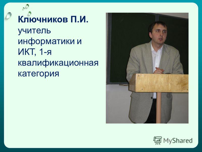 Ключников П.И. учитель информатики и ИКТ, 1-я квалификационная категория