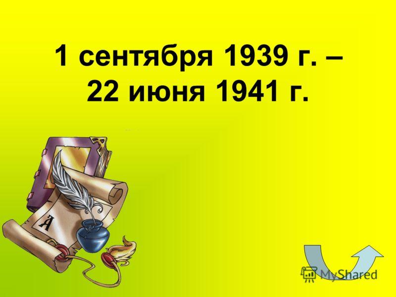 1 сентября 1939 г. – 22 июня 1941 г.