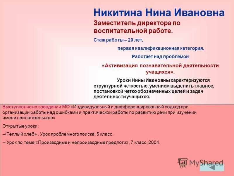 Никитина Нина Ивановна Проводит нестандартные уроки: «Производные и непроизводные предлоги» Заместитель директора по воспитательной работе. Стаж работы – 29 лет, первая квалификационная категория. Работает над проблемой «Активизация познавательной де