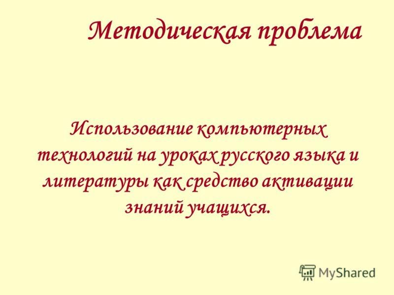 Методическая проблема Использование компьютерных технологий на уроках русского языка и литературы как средство активации знаний учащихся.