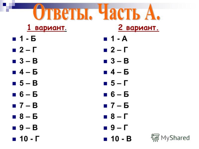 1 вариант. 1 - Б 2 – Г 3 – В 4 – Б 5 – В 6 – Б 7 – В 8 – Б 9 – В 10 - Г 2 вариант. 1 - А 2 – Г 3 – В 4 – Б 5 – Г 6 – Б 7 – Б 8 – Г 9 – Г 10 - В