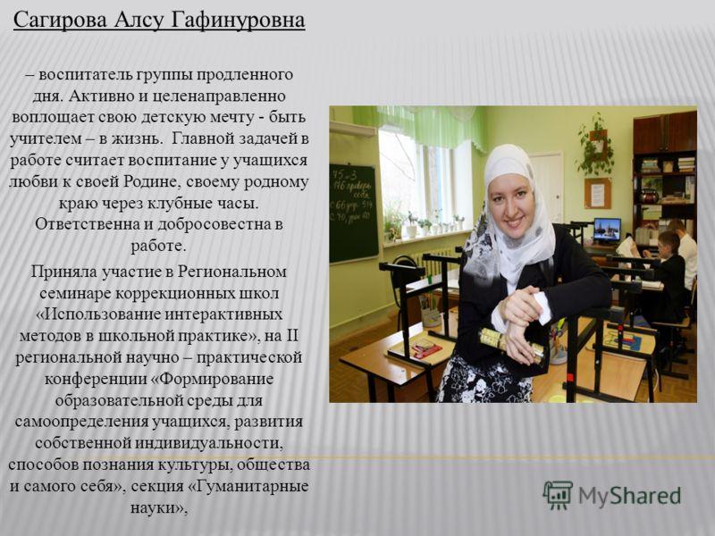 Сагирова Алсу Гафинуровна – воспитатель группы продленного дня. Активно и целенаправленно воплощает свою детскую мечту - быть учителем – в жизнь. Главной задачей в работе считает воспитание у учащихся любви к своей Родине, своему родному краю через к