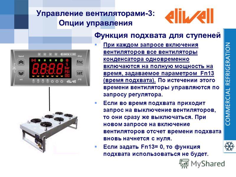 Управление вентиляторами-3: Опции управления Функция подхвата для ступеней При каждом запросе включения вентиляторов все вентиляторы конденсатора одновременно включаются на полную мощность на время, задаваемое параметром Fn13 (время подхвата). По ист