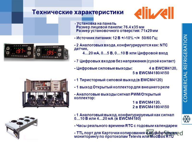 Технические характеристики - Установка на панель Размер лицевой панели: 76.4 x35 мм Размер установочного отверстия: 71x29 мм - Источник питания: 12 В +/-10% ~/= 50/60 Гц; - 2 Аналоговых входа, конфигурируются как: NTC датчик, 4…20 мА, 0…5 В, 0…10 В и