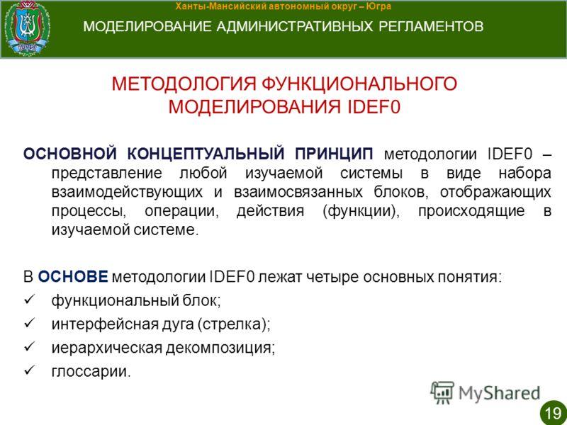 Ханты-Мансийский автономный округ – Югра МОДЕЛИРОВАНИЕ АДМИНИСТРАТИВНЫХ РЕГЛАМЕНТОВ МЕТОДОЛОГИЯ ФУНКЦИОНАЛЬНОГО МОДЕЛИРОВАНИЯ IDEF0 19 ОСНОВНОЙ КОНЦЕПТУАЛЬНЫЙ ПРИНЦИП методологии IDEF0 – представление любой изучаемой системы в виде набора взаимодейст