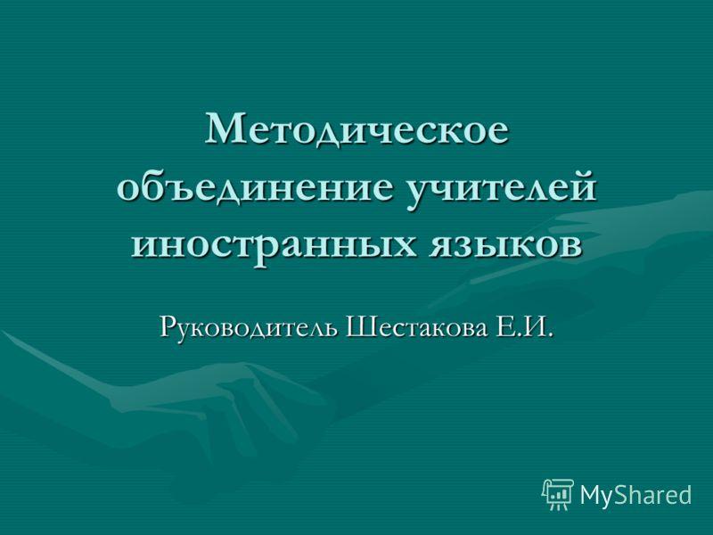 Методическое объединение учителей иностранных языков Руководитель Шестакова Е.И.