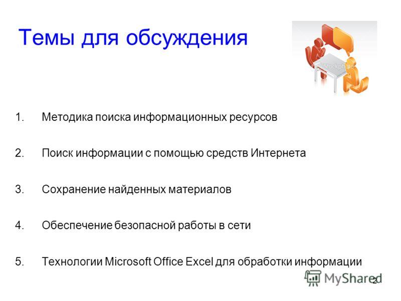 2 Темы для обсуждения 1.Методика поиска информационных ресурсов 2.Поиск информации с помощью средств Интернета 3.Сохранение найденных материалов 4.Обеспечение безопасной работы в сети 5.Технологии Microsoft Office Excel для обработки информации