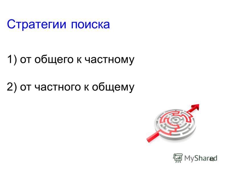 48 Стратегии поиска 1) от общего к частному 2) от частного к общему