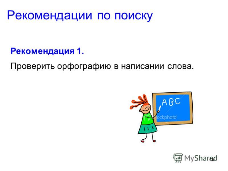 49 Рекомендации по поиску Рекомендация 1. Проверить орфографию в написании слова.