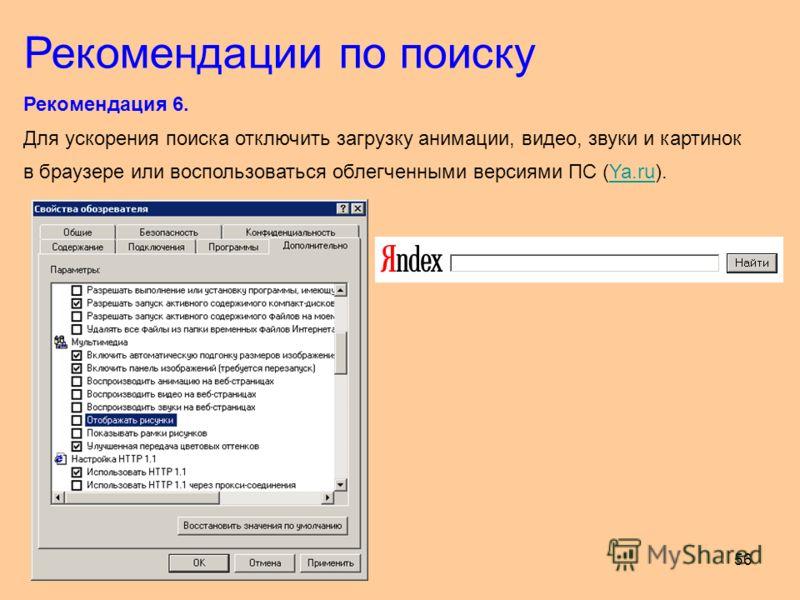 56 Рекомендация 6. Для ускорения поиска отключить загрузку анимации, видео, звуки и картинок в браузере или воспользоваться облегченными версиями ПС (Ya.ru).Ya.ru Рекомендации по поиску