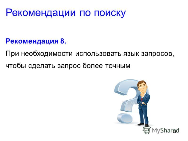 59 Рекомендация 8. При необходимости использовать язык запросов, чтобы сделать запрос более точным Рекомендации по поиску