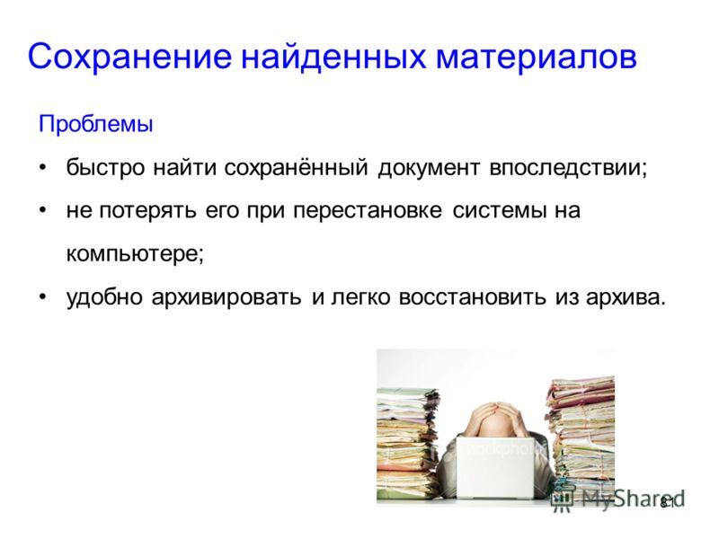 81 Сохранение найденных материалов Проблемы быстро найти сохранённый документ впоследствии; не потерять его при перестановке системы на компьютере; удобно архивировать и легко восстановить из архива.