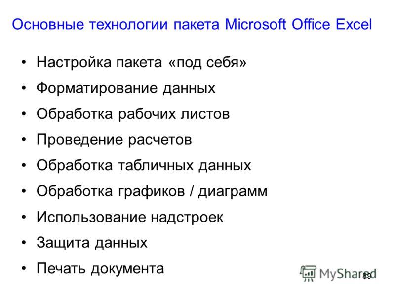 89 Основные технологии пакета Microsoft Office Excel Настройка пакета «под себя» Форматирование данных Обработка рабочих листов Проведение расчетов Обработка табличных данных Обработка графиков / диаграмм Использование надстроек Защита данных Печать