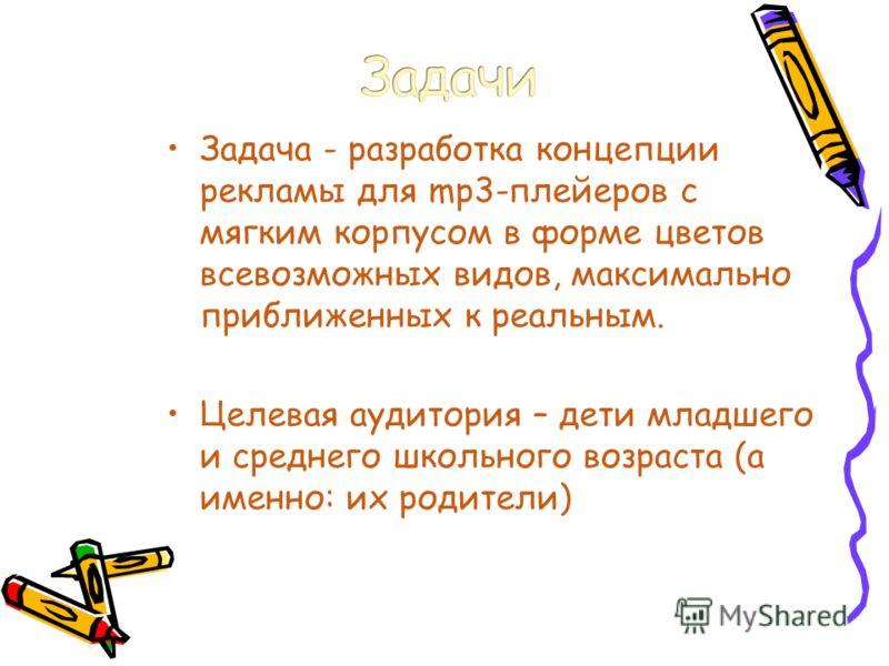 Задача - разработка концепции рекламы для mp3-плейеров с мягким корпусом в форме цветов всевозможных видов, максимально приближенных к реальным. Целевая аудитория – дети младшего и среднего школьного возраста (а именно: их родители)