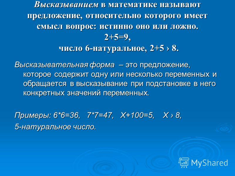 Высказыванием в математике называют предложение, относительно которого имеет смысл вопрос: истинно оно или ложно. 2+5=9, число 6-натуральное, 2+5 8. Высказывательная форма – это предложение, которое содержит одну или несколько переменных и обращается