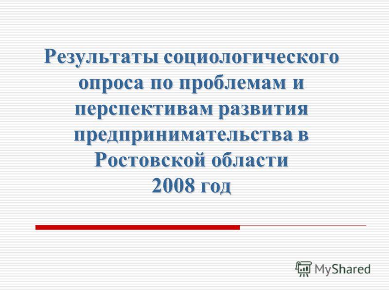 Результаты социологического опроса по проблемам и перспективам развития предпринимательства в Ростовской области 2008 год