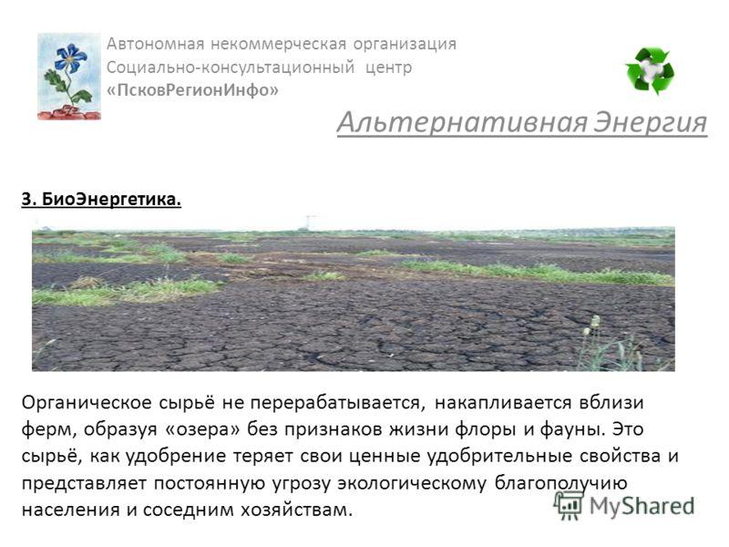 3. БиоЭнергетика. Органическое сырьё не перерабатывается, накапливается вблизи ферм, образуя «озера» без признаков жизни флоры и фауны. Это сырьё, как удобрение теряет свои ценные удобрительные свойства и представляет постоянную угрозу экологическому