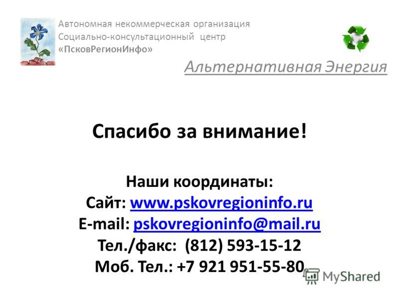 Спасибо за внимание! Наши координаты: Сайт: www.pskovregioninfo.ru E-mail: pskovregioninfo@mail.ru Тел./факс: (812) 593-15-12 Моб. Тел.: +7 921 951-55-80www.pskovregioninfo.rupskovregioninfo@mail.ru Автономная некоммерческая организация Cоциально-кон