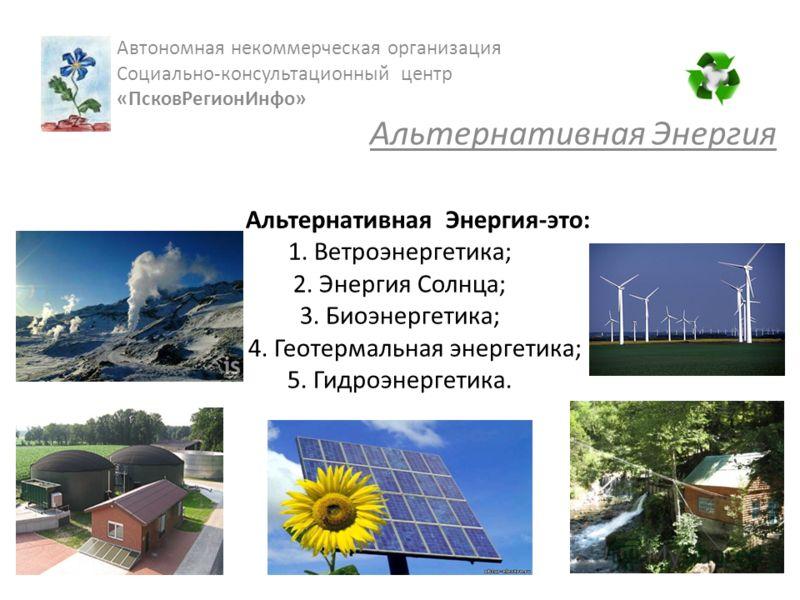 Альтернативная Энергия-это: 1. Ветроэнергетика; 2. Энергия Солнца; 3. Биоэнергетика; 4. Геотермальная энергетика; 5. Гидроэнергетика. Автономная некоммерческая организация Cоциально-консультационный центр «ПсковРегионИнфо» Альтернативная Энергия