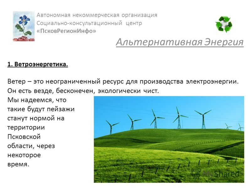 1. Ветроэнергетика. Ветер – это неограниченный ресурс для производства электроэнергии. Он есть везде, бесконечен, экологически чист. Мы надеемся, что такие будут пейзажи станут нормой на территории Псковской области, через некоторое время. Автономная