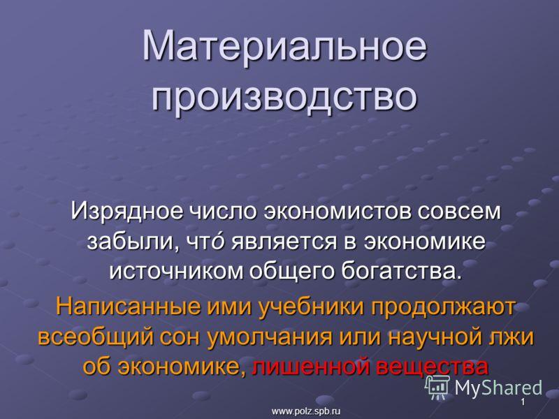 Материальное производство Изрядное число экономистов совсем забыли, чтό является в экономике источником общего богатства. Написанные ими учебники продолжают всеобщий сон умолчания или научной лжи об экономике, лишенной вещества 1 www.polz.spb.ru
