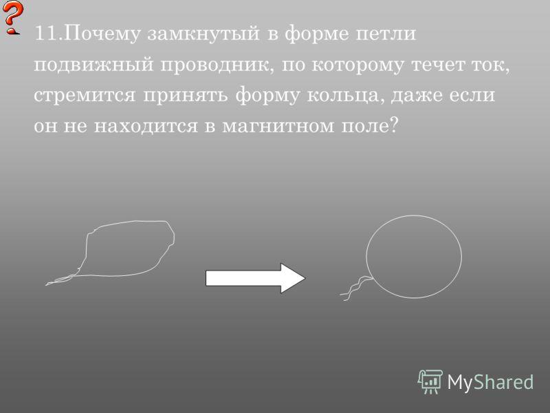 11.Почему замкнутый в форме петли подвижный проводник, по которому течет ток, стремится принять форму кольца, даже если он не находится в магнитном поле?
