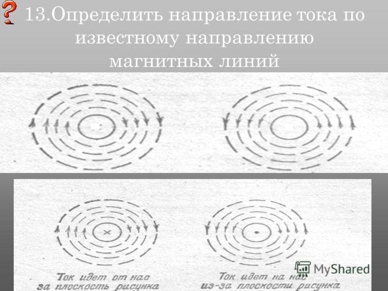 13.Определить направление тока по известному направлению магнитных линий