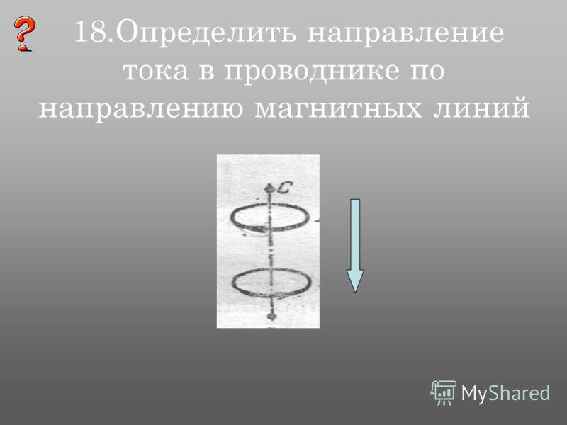18.Определить направление тока в проводнике по направлению магнитных линий