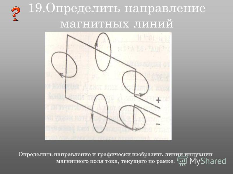 19.Определить направление магнитных линий Определить направление и графически изобразить линии индукции магнитного поля тока, текущего по рамке.