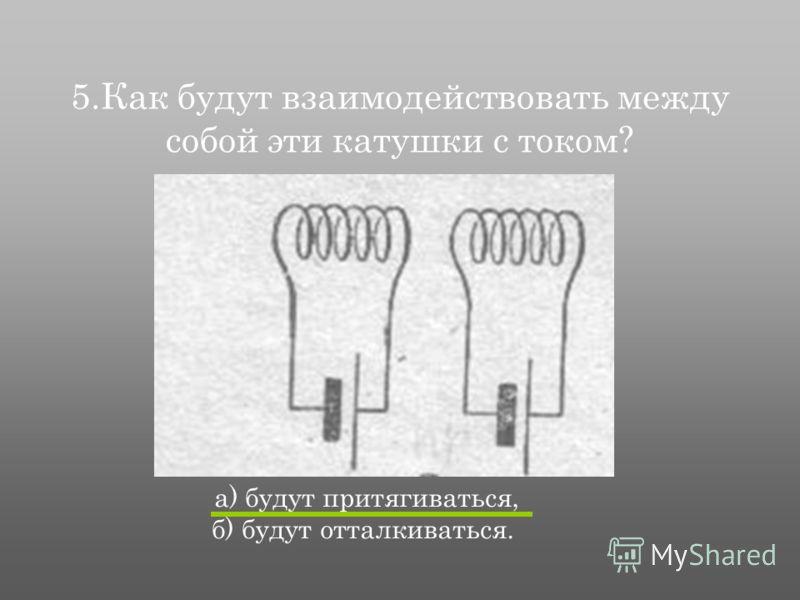 5.Как будут взаимодействовать между собой эти катушки с током? а) будут притягиваться, б) будут отталкиваться.
