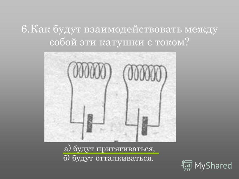 6.Как будут взаимодействовать между собой эти катушки с током? а) будут притягиваться, б) будут отталкиваться.