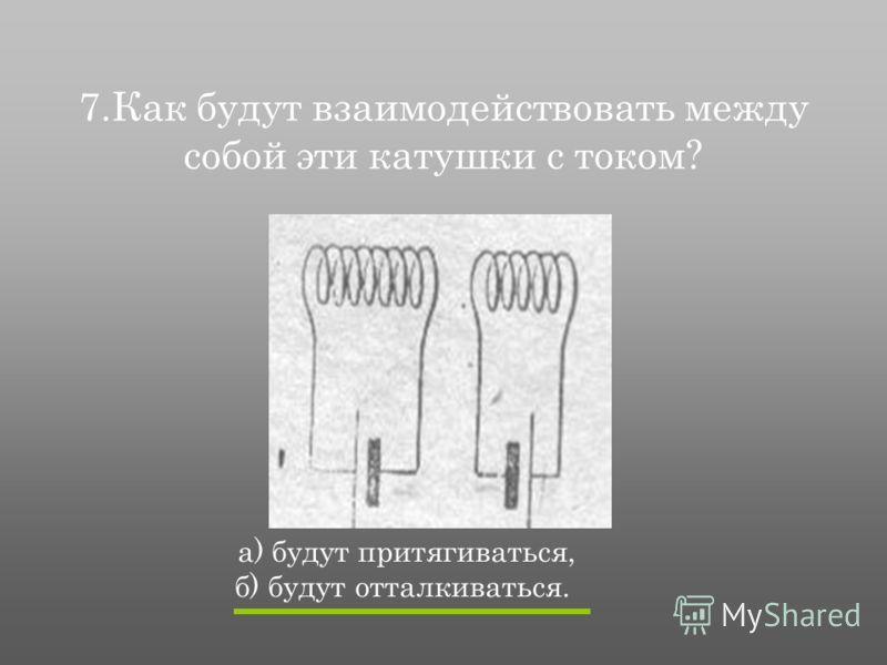 7.Как будут взаимодействовать между собой эти катушки с током? а) будут притягиваться, б) будут отталкиваться.