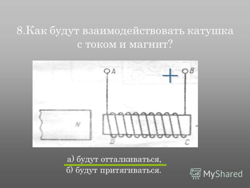 8.Как будут взаимодействовать катушка с током и магнит? а) будут отталкиваться, б) будут притягиваться.