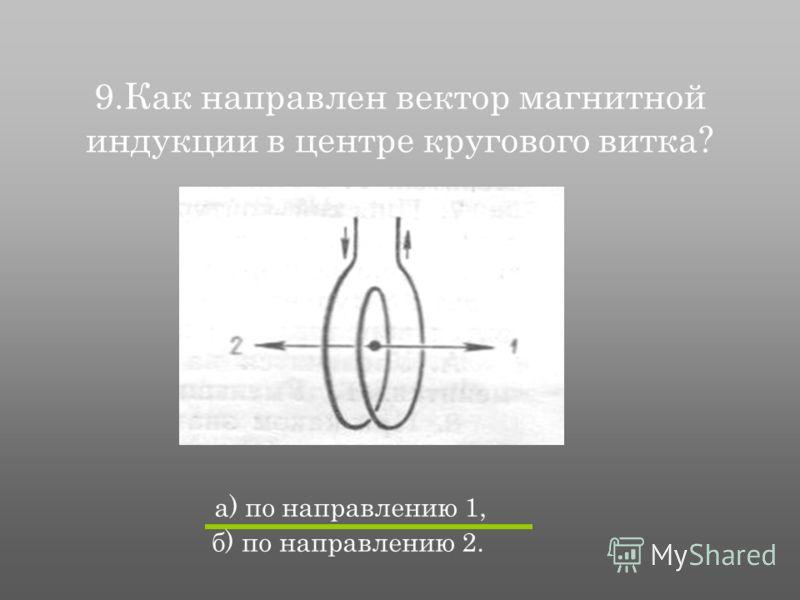 9.Как направлен вектор магнитной индукции в центре кругового витка? а) по направлению 1, б) по направлению 2.