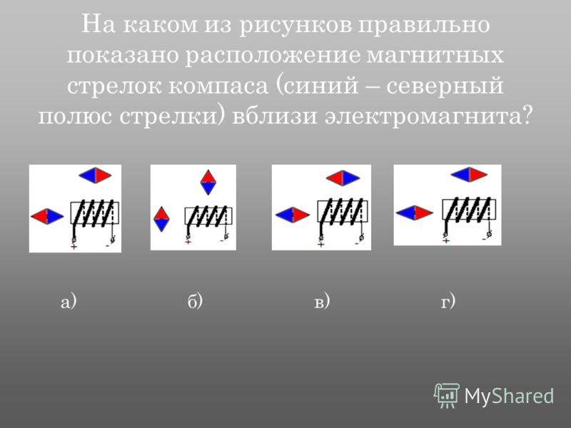 На каком из рисунков правильно показано расположение магнитных стрелок компаса (синий – северный полюс стрелки) вблизи электромагнита? а) б) в) г)