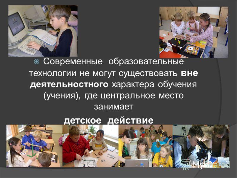 Тезис 2: Современные образовательные технологии не могут существовать вне деятельностного характера обучения (учения), где центральное место занимает детское действие