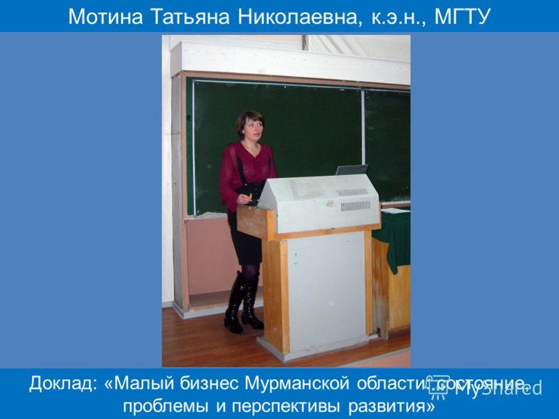 Мотина Татьяна Николаевна, к.э.н., МГТУ Доклад: «Малый бизнес Мурманской области: состояние, проблемы и перспективы развития»