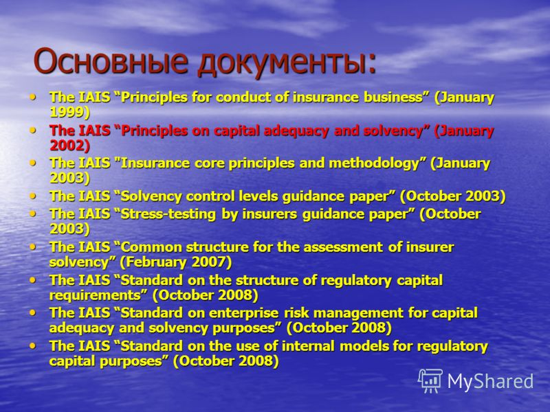 Основные документы: The IAIS Principles for conduct of insurance business (January 1999) The IAIS Principles for conduct of insurance business (January 1999) The IAIS Principles on capital adequacy and solvency (January 2002) The IAIS Principles on c