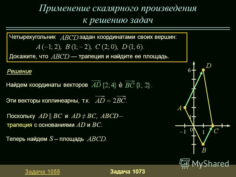 Четырехугольник задан координатами своих вершин: Докажите, что трапеция и найдите ее площадь. Задача 1055Задача 1073 Решение Эти векторы коллинеарны, т.к. Теперь найдем S – площадь Применение скалярного произведения к решению задач Найдем координаты