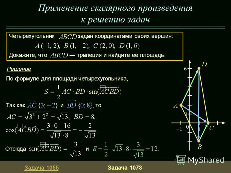 Задача 1055Задача 1073 По формуле для площади четырехугольника, Так как и, то Отсюда и Четырехугольник задан координатами своих вершин: Докажите, что трапеция и найдите ее площадь. Применение скалярного произведения к решению задач Решение