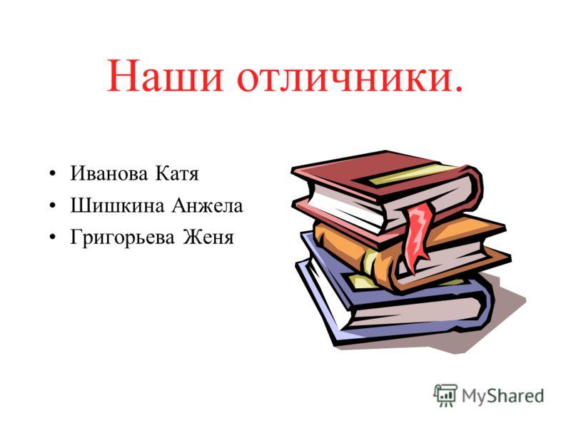 Наши отличники. Иванова Катя Шишкина Анжела Григорьева Женя