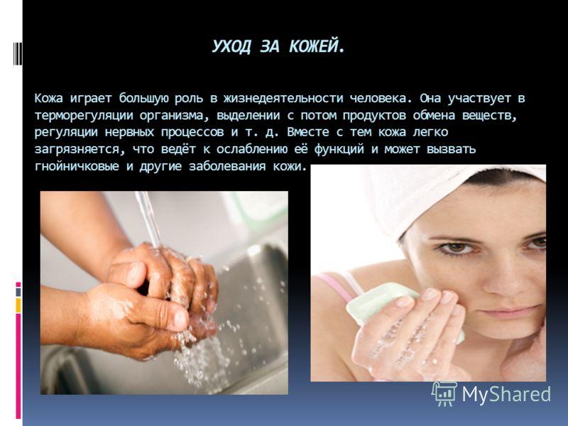 УХОД ЗА КОЖЕЙ. Кожа играет большую роль в жизнедеятельности человека. Она участвует в терморегуляции организма, выделении с потом продуктов обмена веществ, регуляции нервных процессов и т. д. Вместе с тем кожа легко загрязняется, что ведёт к ослаблен
