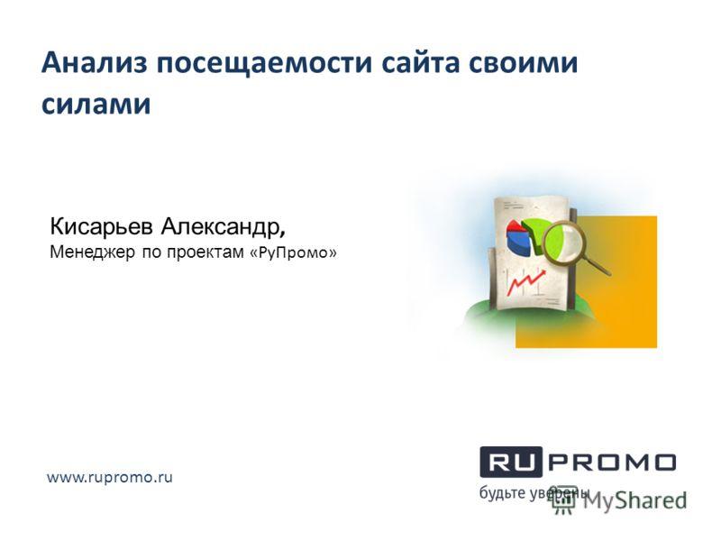 Анализ посещаемости сайта своими силами Кисарьев Александр, Менеджер по проектам «РуПромо» www.rupromo.ru