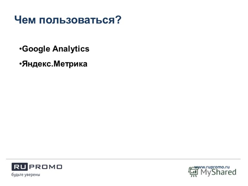 Чем пользоваться? www.rupromo.ru Google Analytics Яндекс.Метрика