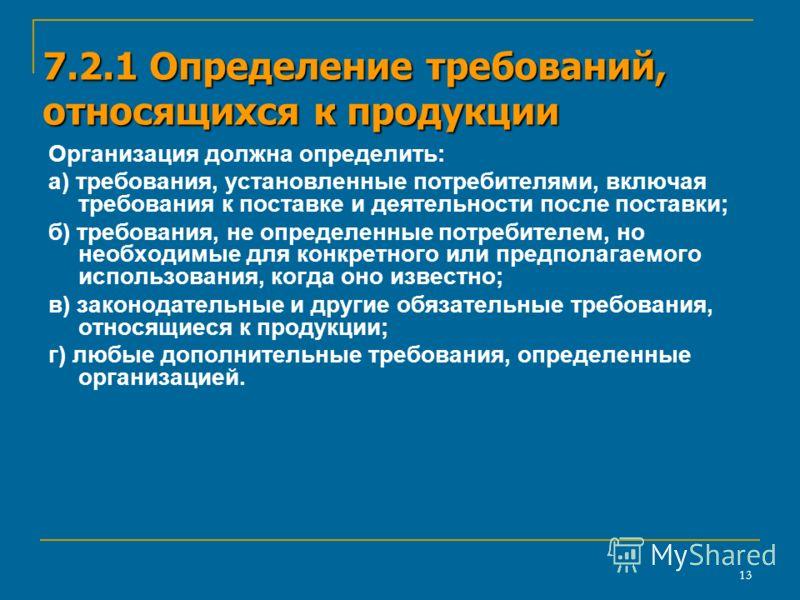 13 7.2.1 Определение требований, относящихся к продукции Организация должна определить: а) требования, установленные потребителями, включая требования к поставке и деятельности после поставки; б) требования, не определенные потребителем, но необходим