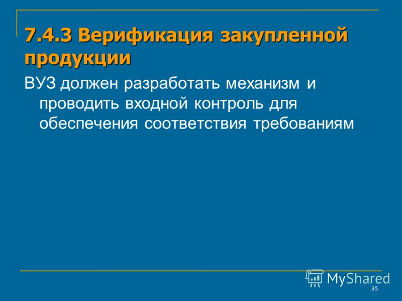 35 7.4.3 Верификация закупленной продукции ВУЗ должен разработать механизм и проводить входной контроль для обеспечения соответствия требованиям