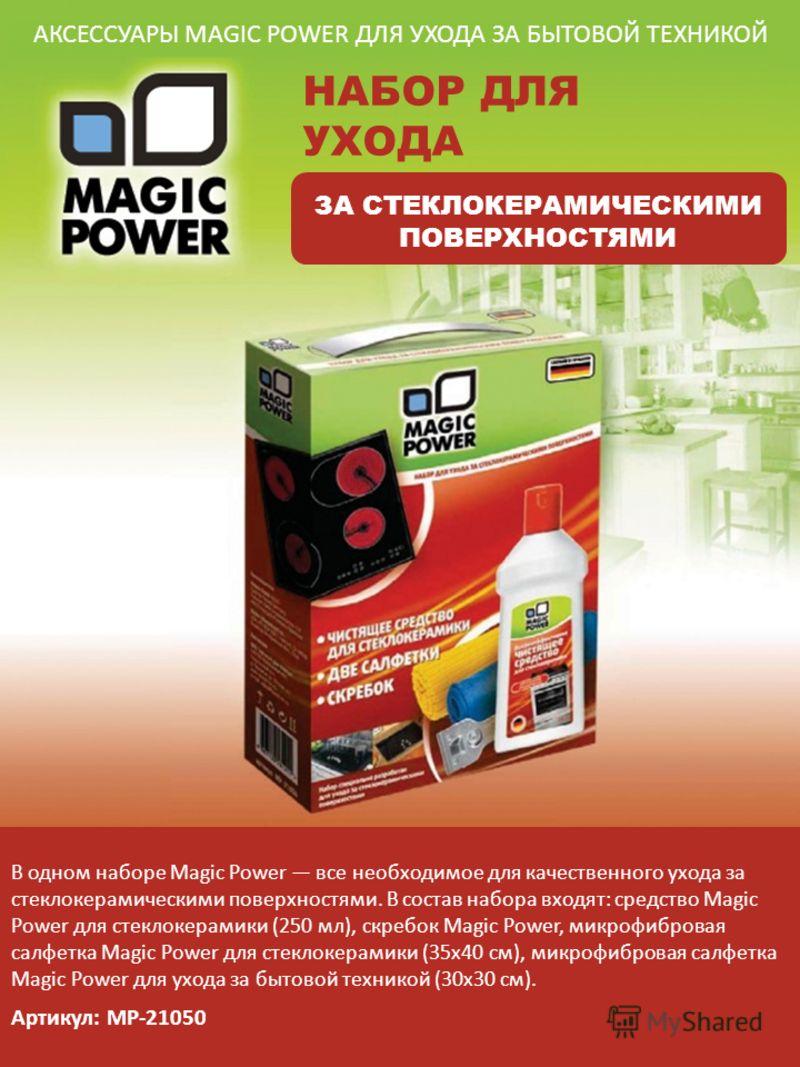 АКСЕССУАРЫ MAGIC POWER ДЛЯ УХОДА ЗА БЫТОВОЙ ТЕХНИКОЙ НАБОР ДЛЯ УХОДА ЗА СТЕКЛОКЕРАМИЧЕСКИМИ ПОВЕРХНОСТЯМИ В одном наборе Magic Power все необходимое для качественного ухода за стеклокерамическими поверхностями. В состав набора входят: средство Magic
