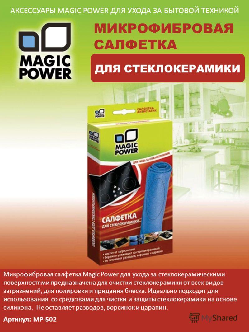АКСЕССУАРЫ MAGIC POWER ДЛЯ УХОДА ЗА БЫТОВОЙ ТЕХНИКОЙ МИКРОФИБРОВАЯ САЛФЕТКА ДЛЯ СТЕКЛОКЕРАМИКИ Микрофибровая салфетка Magic Power для ухода за стеклокерамическими поверхностями предназначена для очистки стеклокерамики от всех видов загрязнений, для п
