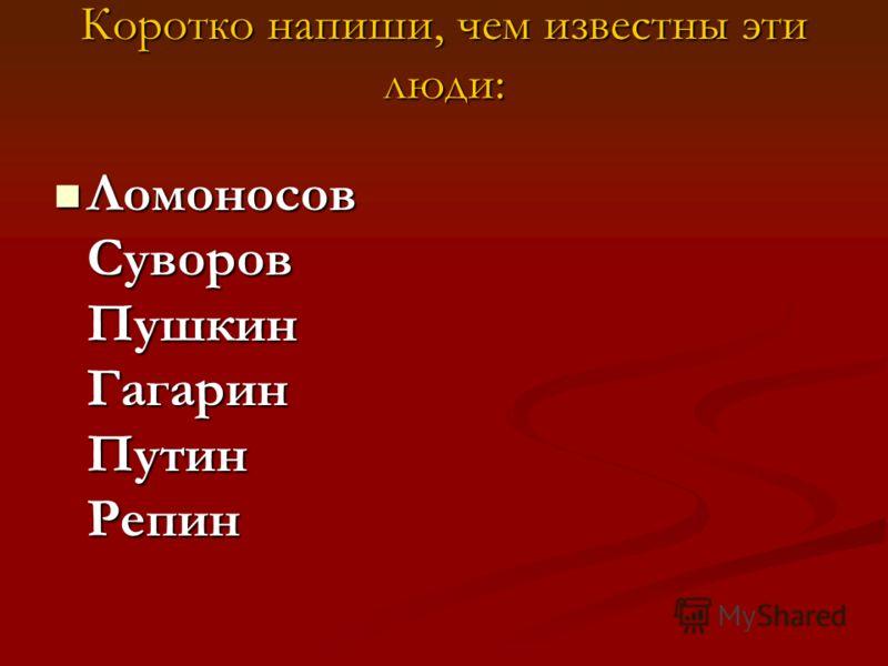 Коротко напиши, чем известны эти люди: Ломоносов Суворов Пушкин Гагарин Путин Репин Ломоносов Суворов Пушкин Гагарин Путин Репин